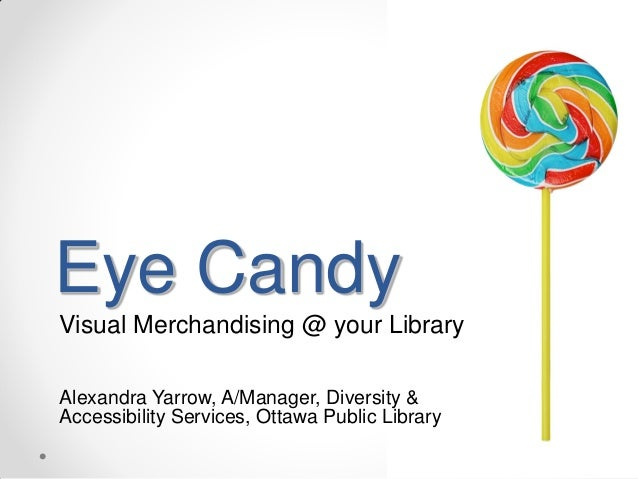 Eye Candy Visual Merchandising @ your Library Alexandra Yarrow, A/Manager, Diversity & Accessibility Services, Ottawa Publ...