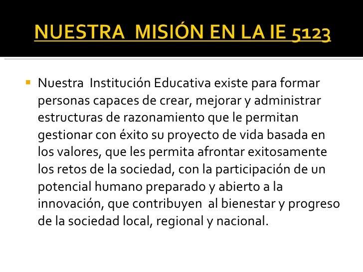 <ul><li>Nuestra  Institución Educativa existe para formar  personas  capaces de crear, mejorar y administrar estructuras d...