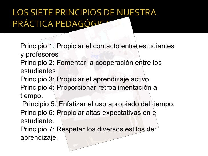 Principio 1: Propiciar el contacto entre estudiantes y profesores Principio 2: Fomentar la cooperación entre los estudiant...