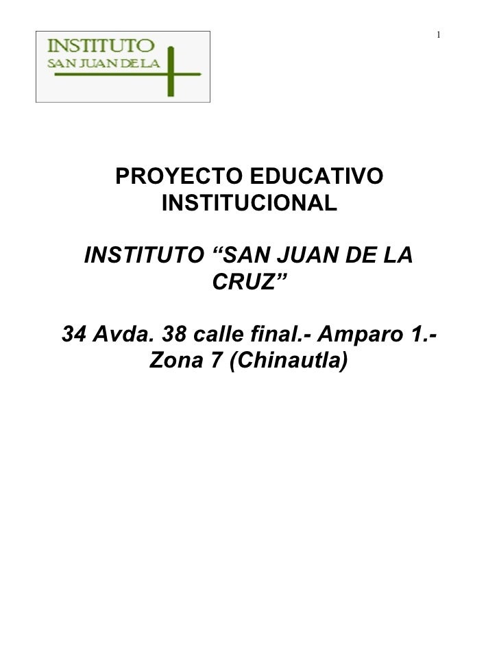 "1     PROYECTO EDUCATIVO        INSTITUCIONAL  INSTITUTO ""SAN JUAN DE LA            CRUZ""34 Avda. 38 calle final.- Amparo ..."