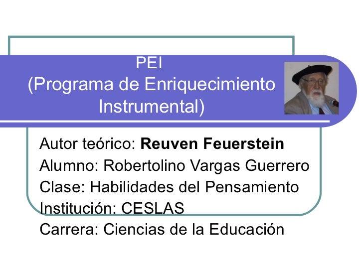 PEI  (Programa de Enriquecimiento Instrumental) Autor teórico:  Reuven Feuerstein   Alumno: Robertolino Vargas Guerrero  C...