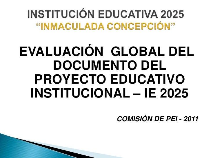 EVALUACIÓN  GLOBAL DEL DOCUMENTO DEL PROYECTO EDUCATIVO INSTITUCIONAL – IE 2025<br />COMISIÓN DE PEI - 2011 <br />INSTITUC...