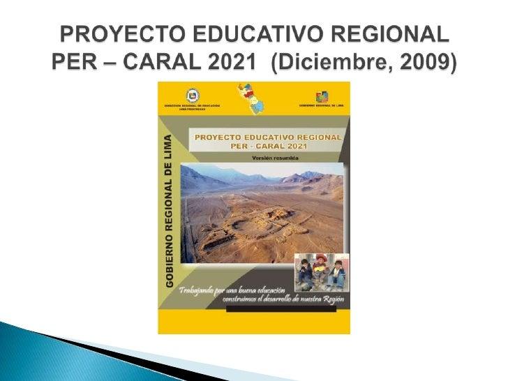 PROYECTO EDUCATIVO REGIONAL PER – CARAL 2021  (Diciembre, 2009)<br />