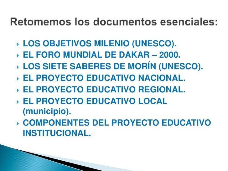 LOS OBJETIVOS MILENIO (UNESCO).<br />EL FORO MUNDIAL DE DAKAR – 2000.<br />LOS SIETE SABERES DE MORÍN (UNESCO).<br />EL PR...