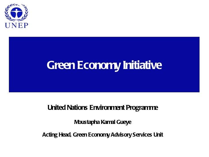 Green Economy Initiative  United Nations Environment Programme            Moustapha Kamal GueyeActing Head, Green Economy ...