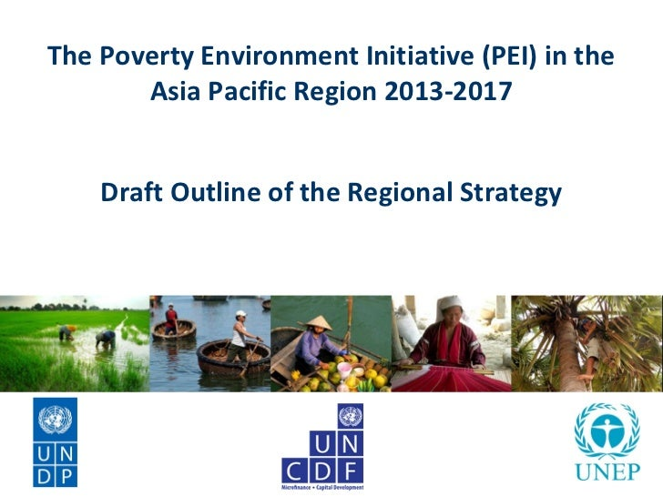 The Poverty Environment Initiative (PEI) in the       Asia Pacific Region 2013-2017    Draft Outline of the Regional Strat...