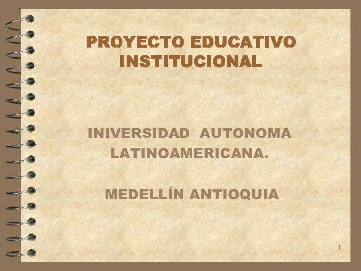 1<br />PROYECTO EDUCATIVO INSTITUCIONAL<br />INIVERSIDAD  AUTONOMA <br />LATINOAMERICANA.<br /> MEDELLÍN ANTIOQUIA<br />