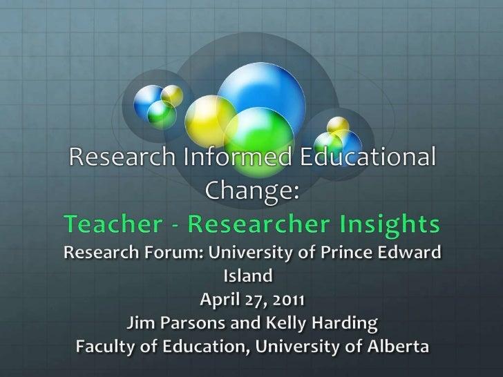 Research Informed Educational Change:Teacher - Researcher InsightsResearch Forum: University of Prince Edward IslandApri...