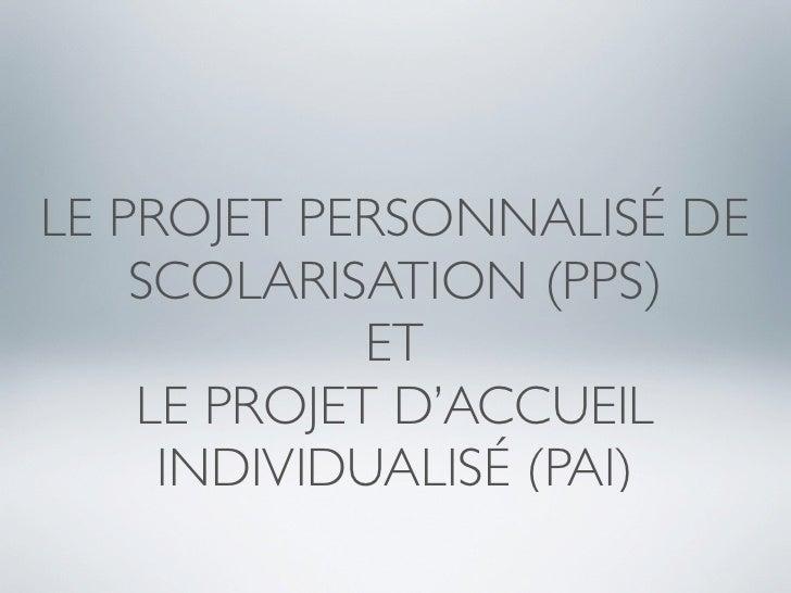 LE PROJET PERSONNALISÉ DE     SCOLARISATION (PPS)              ET     LE PROJET D'ACCUEIL      INDIVIDUALISÉ (PAI)