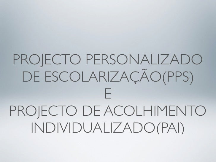 PROJECTO PERSONALIZADO   DE ESCOLARIZAÇÃO(PPS)             E PROJECTO DE ACOLHIMENTO    INDIVIDUALIZADO(PAI)