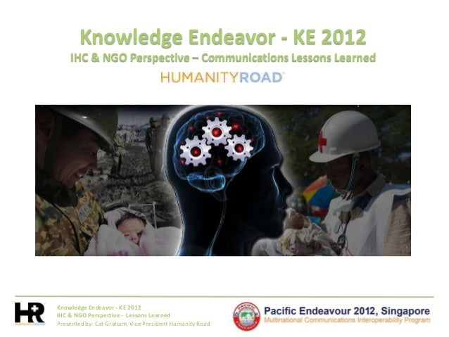 Knowledge Endeavor - KE 2012IHC & NGO Perspective - Lessons LearnedPresented by: Cat Graham, Vice President Humanity RoadK...