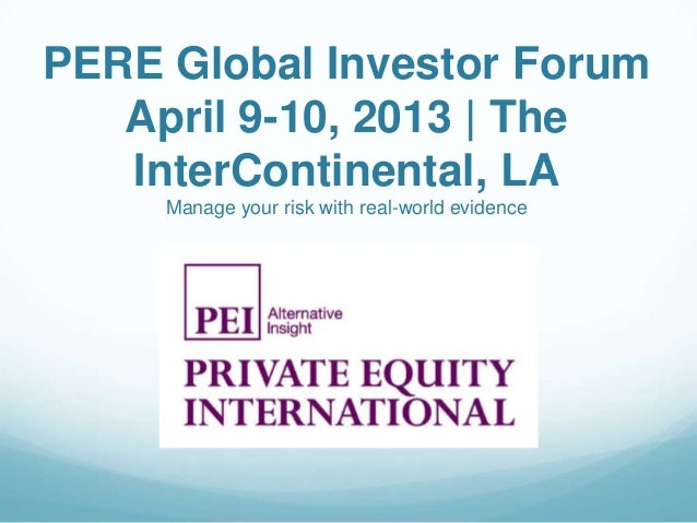 PERE Global Investor Forum   April 9-10, 2013 | The   InterContinental, LA     Manage your risk with real-world evidence