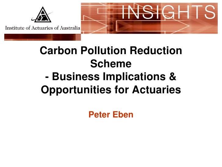 Carbon Pollution Reduction          Scheme  - Business Implications & Opportunities for Actuaries           Peter Eben