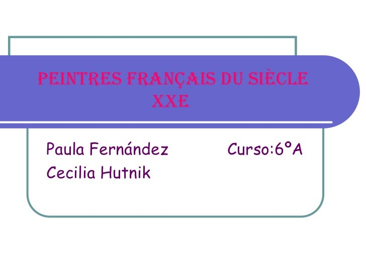 PEINTRES FRANÇAIS DU SIÈCLE           XXePaula Fernández   Curso:6ºACecilia Hutnik
