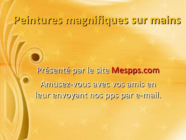 Peintures magnifiques sur mains Présenté par le site  Mespps.com Amusez-vous avec vos amis en leur envoyant nos pps par e-...