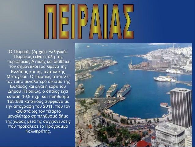 Ο Πειραιάς (Αρχαία Ελληνικά:Πειραιεύς) είναι πόλη τηςπεριφέρειας Αττικής και διαθέτειτον σημαντικότερο λιμένα τηςΕλλάδας κ...