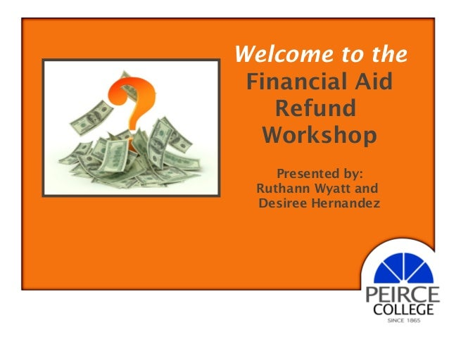 Welcome to the Financial Aid Refund Workshop Presented by: Ruthann Wyatt and Desiree Hernandez