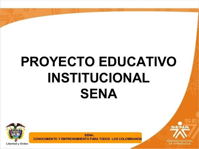 SENA: CONOCIMIENTO Y EMPRENDIMIENTO PARA TODOS LOS COLOMBIANOS PROYECTO EDUCATIVO INSTITUCIONAL SENA