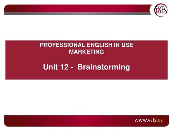 www.vsfs.cz<br />PROFESSIONAL ENGLISH IN USE<br />MARKETING<br />Unit 12 -  Brainstorming<br />