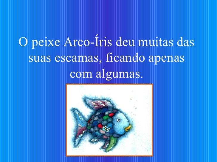 O peixe Arco-Íris deu muitas das suas escamas, ficando apenas com algumas.