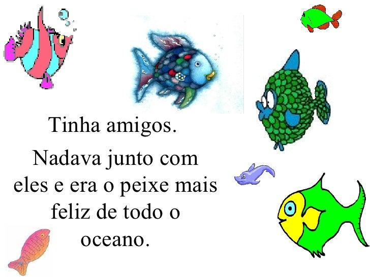 Tinha amigos.  Nadava junto com eles e era o peixe mais feliz de todo o oceano.