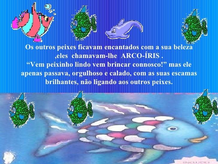 """Os outros peixes ficavam encantados com a sua beleza ,eles  chamavam-lhe  ARCO-ÍRIS . """"Vem peixinho lindo vem brincar conn..."""