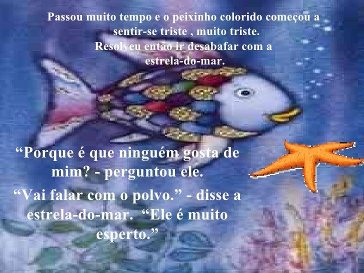 Passou muito tempo e o peixinho colorido começou a   sentir-se triste , muito triste. Resolveu então ir desabafar com a  e...