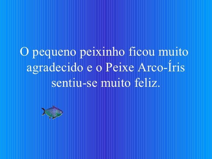 O pequeno peixinho ficou muito  agradecido e o Peixe Arco-Íris sentiu-se muito feliz.