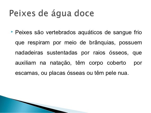    Peixes são vertebrados aquáticos de sangue frio    que respiram por meio de brânquias, possuem    nadadeiras sustentad...