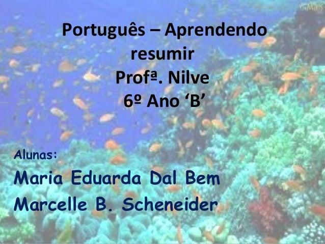 Alunas:Maria Eduarda Dal BemMarcelle B. ScheneiderPortuguês – AprendendoresumirProfª. Nilve6º Ano 'B'