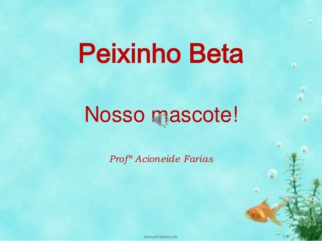 Peixinho Beta  Nosso mascote!  Profª Acioneide Farias