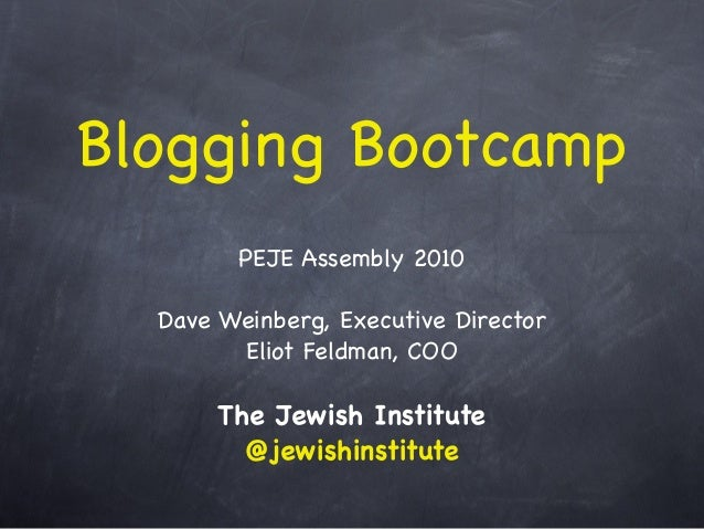 Blogging Bootcamp PEJE Assembly 2010 Dave Weinberg, Executive Director Eliot Feldman, COO The Jewish Institute @jewishinst...