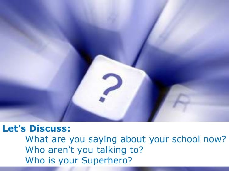 Let's Discuss: What are you saying about your school now? Who aren't you talking to? Who is your Superhero?