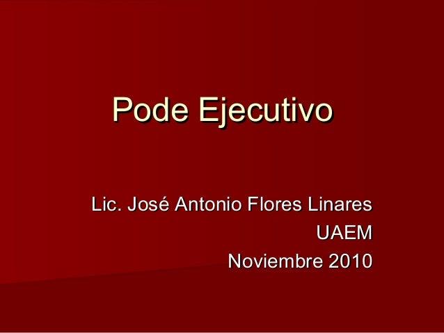 Pode EjecutivoPode Ejecutivo Lic. José Antonio Flores LinaresLic. José Antonio Flores Linares UAEMUAEM Noviembre 2010Novie...