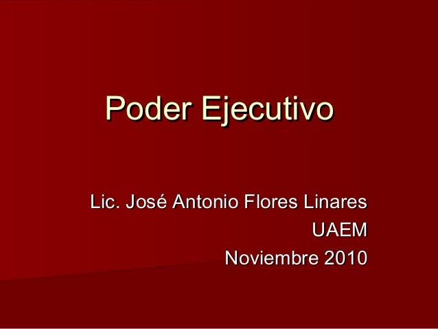 Poder EjecutivoPoder Ejecutivo Lic. José Antonio Flores LinaresLic. José Antonio Flores Linares UAEMUAEM Noviembre 2010Nov...