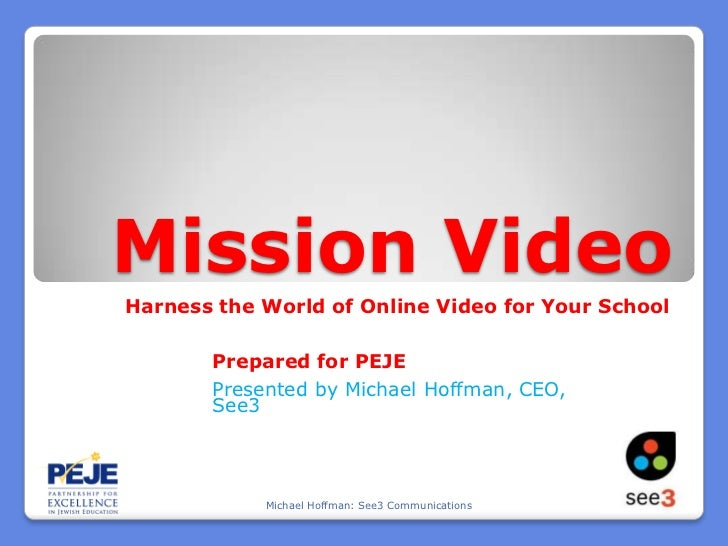 Mission Video<br />Harness the World of Online Video for Your School<br />Prepared for PEJE<br />Presented by Michael Hoff...