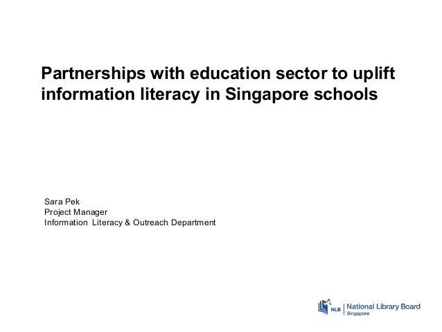 Partnerships with education sector to uplift information literacy in Singapore schools Sara Pek Project Manager Informatio...