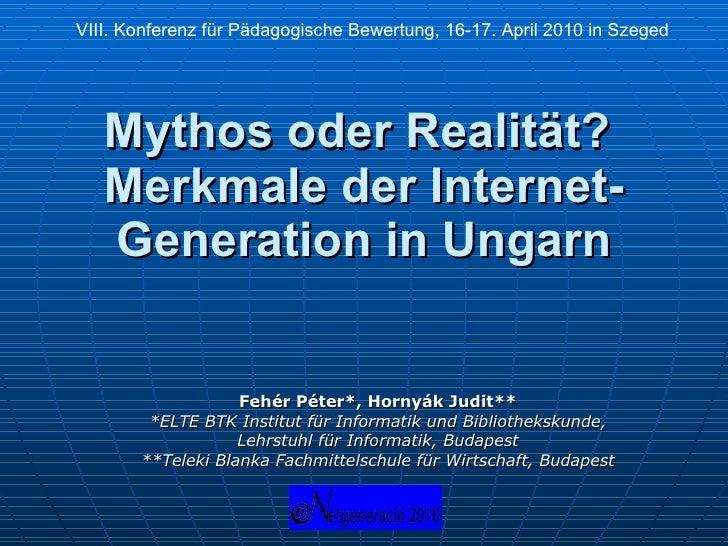 Mythos oder Realit ä t?  Merkmale der Internet-Generation in Ungarn Fehér Péter*, Hornyák Judit** *ELTE BTK Institut für I...