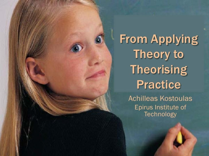 From Applying    Theory to   Theorising    Practice  Achilleas Kostoulas   Epirus Institute of      Technology