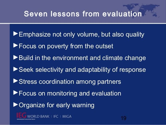 Seven lessons from evaluation►Emphasize not only volume, but also quality►Focus on poverty from the outset►Build in the en...