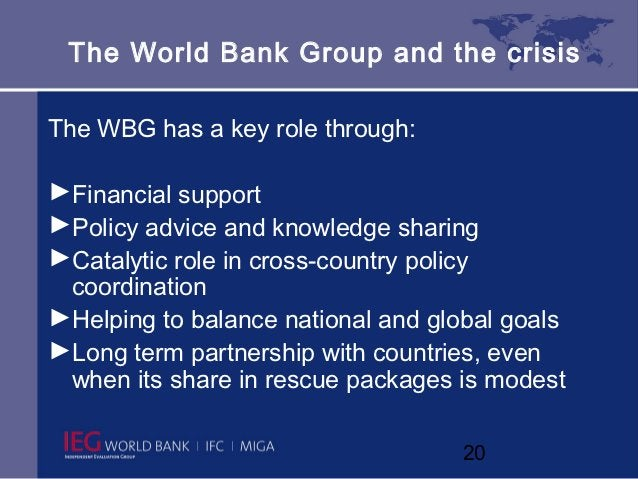 The World Bank Group and the crisisThe WBG has a key role through:►Financial support►Policy advice and knowledge sharing►C...