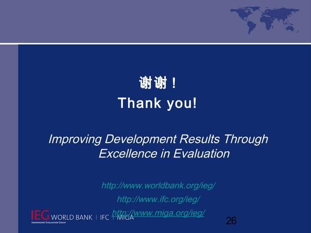 谢谢 !            Thank you!Improving Development Results Through         Excellence in Evaluation        http://www.worldba...