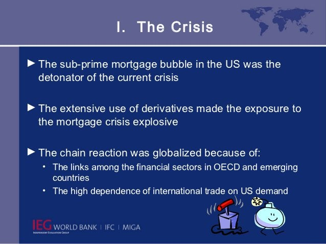 I. The Crisis► The sub-prime mortgage bubble in the US was the  detonator of the current crisis► The extensive use of deri...