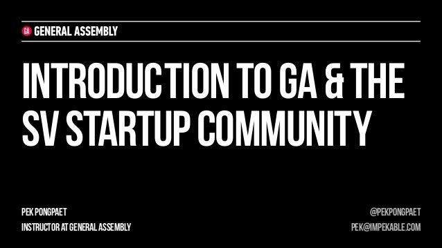 INTRODUCTION TO GA & THE SV STARTUP COMMUNITY PEK PONGPAET INSTRUCTOR AT GENERAL ASSEMBLY  @PEKPONGPAET PEK@IMPEKABLE.COM