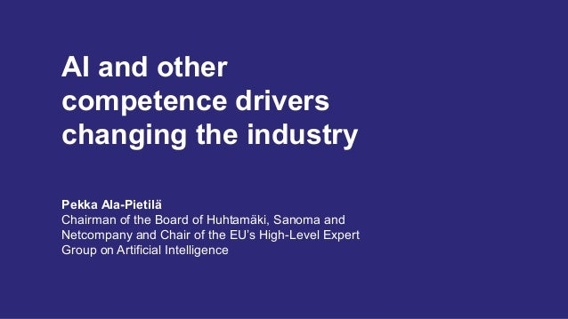 AI and other competence drivers changing the industry Pekka Ala-Pietilä Chairman of the Board of Huhtamäki, Sanoma and Net...