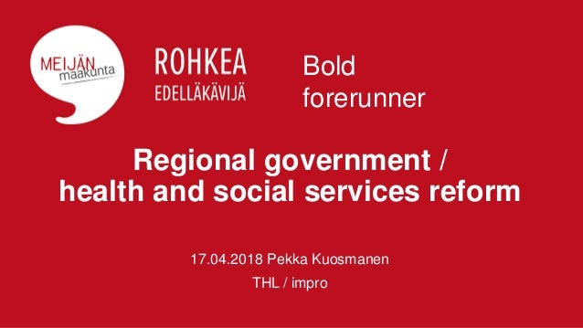 Regional government / health and social services reform 17.04.2018 Pekka Kuosmanen THL / impro Bold forerunner