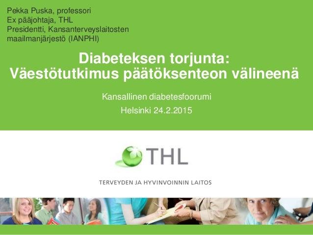 Diabeteksen torjunta: Väestötutkimus päätöksenteon välineenä Kansallinen diabetesfoorumi Helsinki 24.2.2015 Pekka Puska, p...