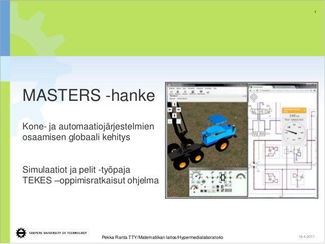 1  MASTERS -hanke Kone- ja automaatiojärjestelmien osaamisen globaali kehitys  Simulaatiot ja pelit -työpaja TEKES –oppimi...