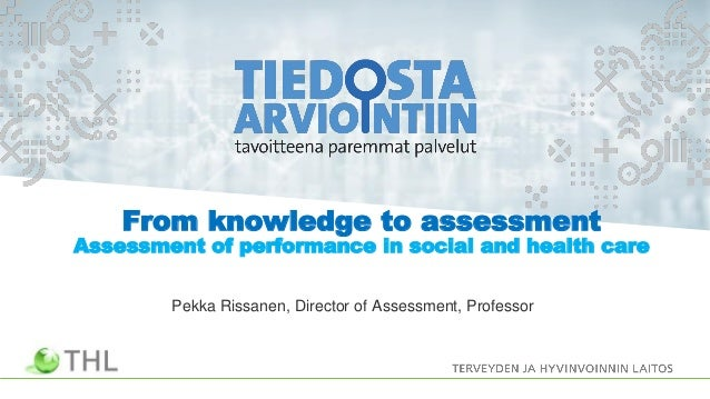 From knowledge to assessment Assessment of performance in social and health care Pekka Rissanen, Director of Assessment, P...