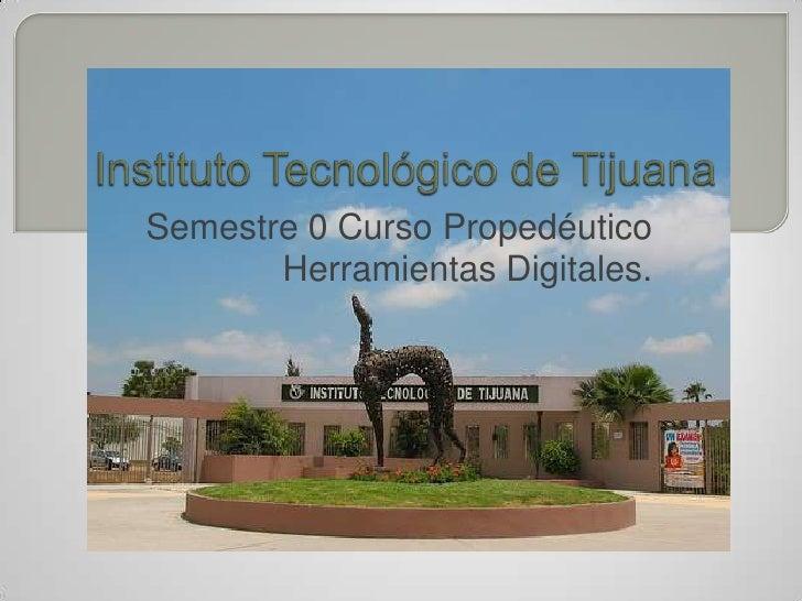 Instituto Tecnológico de Tijuana<br />Semestre 0 Curso Propedéutico<br />Herramientas Digitales.<br />